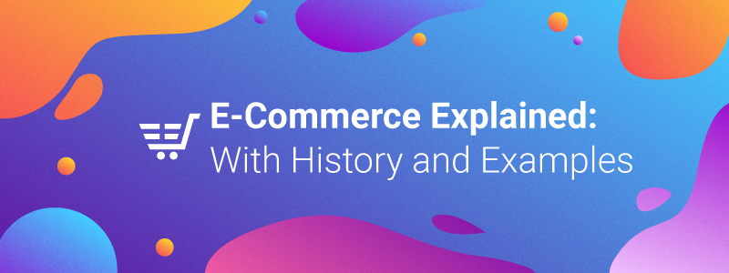 E-commerce Explained: With History and Examples