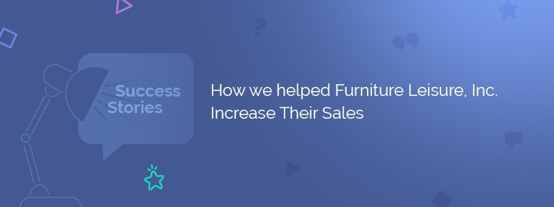 How we Helped Furniture Leisure, Inc. Increase Their Sales
